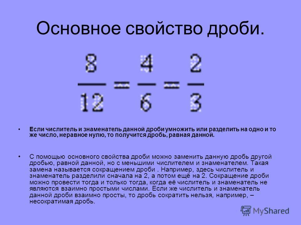 Основное свойство дроби. Если числитель и знаменатель данной дроби умножить или разделить на одно и то же число, неравное нулю, то получится дробь, равная данной. С помощью основного свойства дроби можно заменить данную дробь другой дробью, равной да