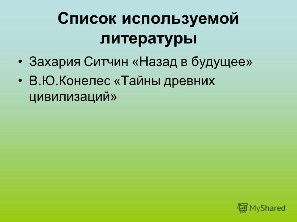 Список используемой литературы Захария Ситчин «Назад в будущее» В.Ю.Конелес «Тайны древних цивилизаций»