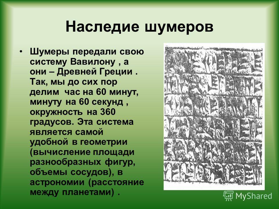 Наследие шумеров Шумеры передали свою систему Вавилону, а они – Древней Греции. Так, мы до сих пор делим час на 60 минут, минуту на 60 секунд, окружность на 360 градусов. Эта система является самой удобной в геометрии (вычисление площади разнообразны