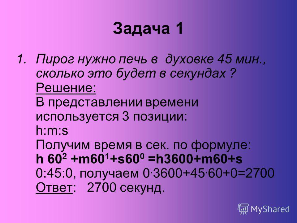 Задача 1 1.Пирог нужно печь в духовке 45 мин., сколько это будет в секундах ? Решение: В представлении времени используется 3 позиции: h:m:s Получим время в сек. по формуле: h 60 2 +m60 1 +s60 0 =h3600+m60+s 0:45:0, получаем 0. 3600+45. 60+0=2700 Отв