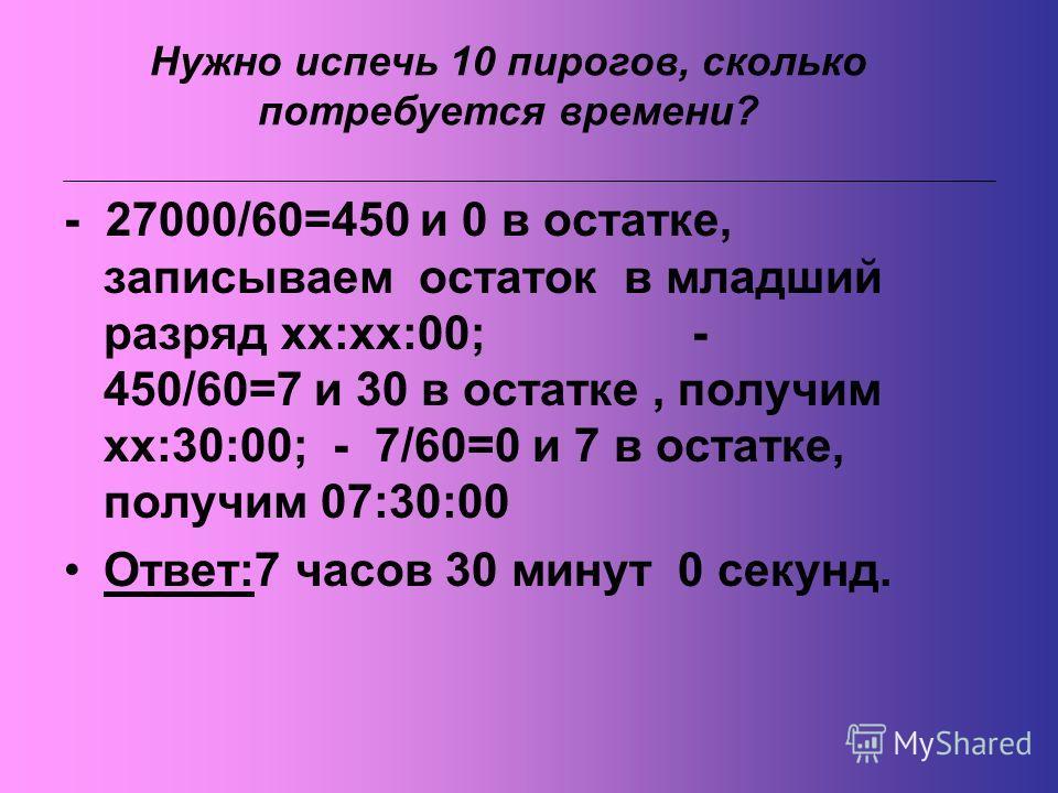 - 27000/60=450 и 0 в остатке, записываем остаток в младший разряд хх:хх:00; - 450/60=7 и 30 в остатке, получим хх:30:00; - 7/60=0 и 7 в остатке, получим 07:30:00 Ответ:7 часов 30 минут 0 секунд. Нужно испечь 10 пирогов, сколько потребуется времени?