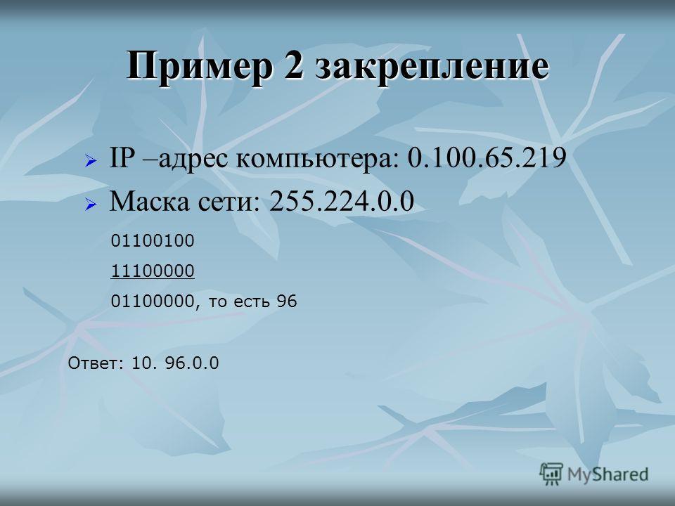 Пример 2 закрепление IP –адрес компьютера: 0.100.65.219 Маска сети: 255.224.0.0 Ответ: 10. 96.0.0 01100100 11100000 01100000, то есть 96