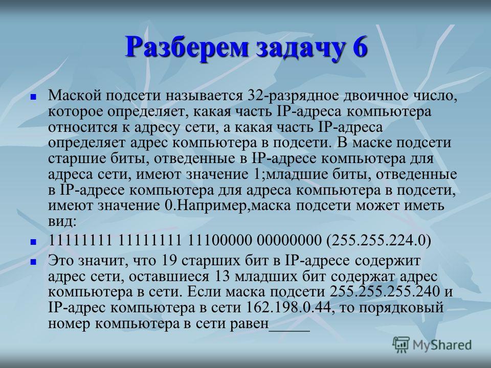 Разберем задачу 6 Маской подсети называется 32-разрядное двоичное число, которое определяет, какая часть IP-адреса компьютера относится к адресу сети, а какая часть IP-адреса определяет адрес компьютера в подсети. В маске подсети старшие биты, отведе