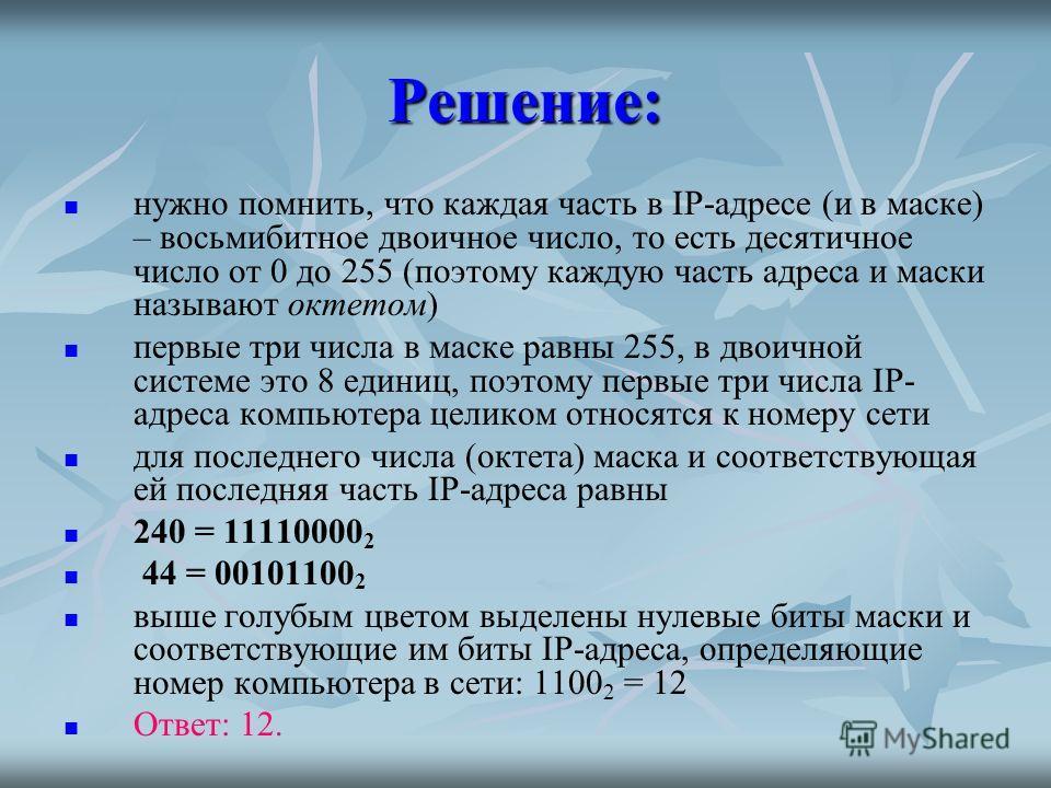 Решение: нужно помнить, что каждая часть в IP-адресе (и в маске) – восьмибитное двоичное число, то есть десятичное число от 0 до 255 (поэтому каждую часть адреса и маски называют октетом) первые три числа в маске равны 255, в двоичной системе это 8 е