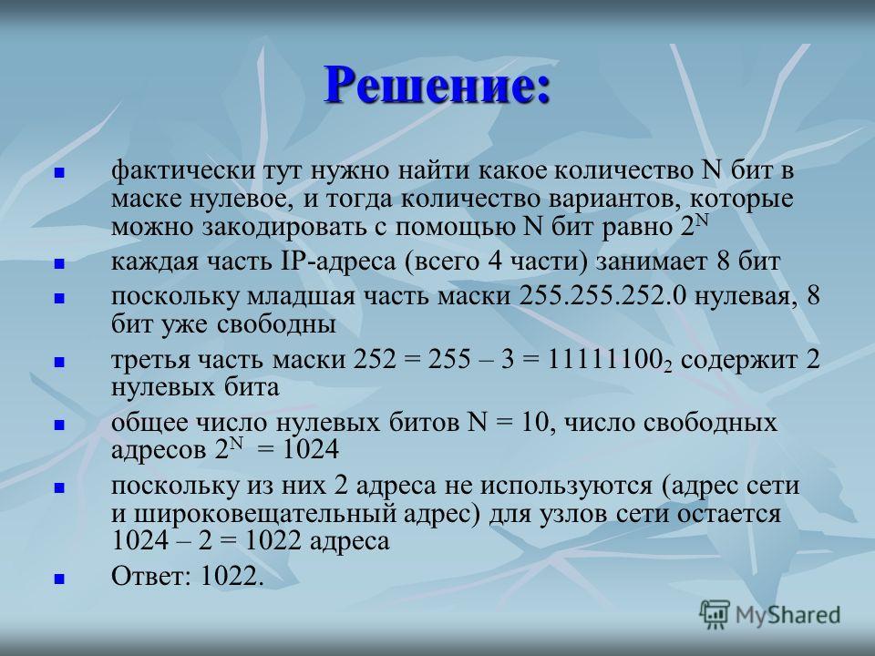 Решение: фактически тут нужно найти какое количество N бит в маске нулевое, и тогда количество вариантов, которые можно закодировать с помощью N бит равно 2 N каждая часть IP-адреса (всего 4 части) занимает 8 бит поскольку младшая часть маски 255.255