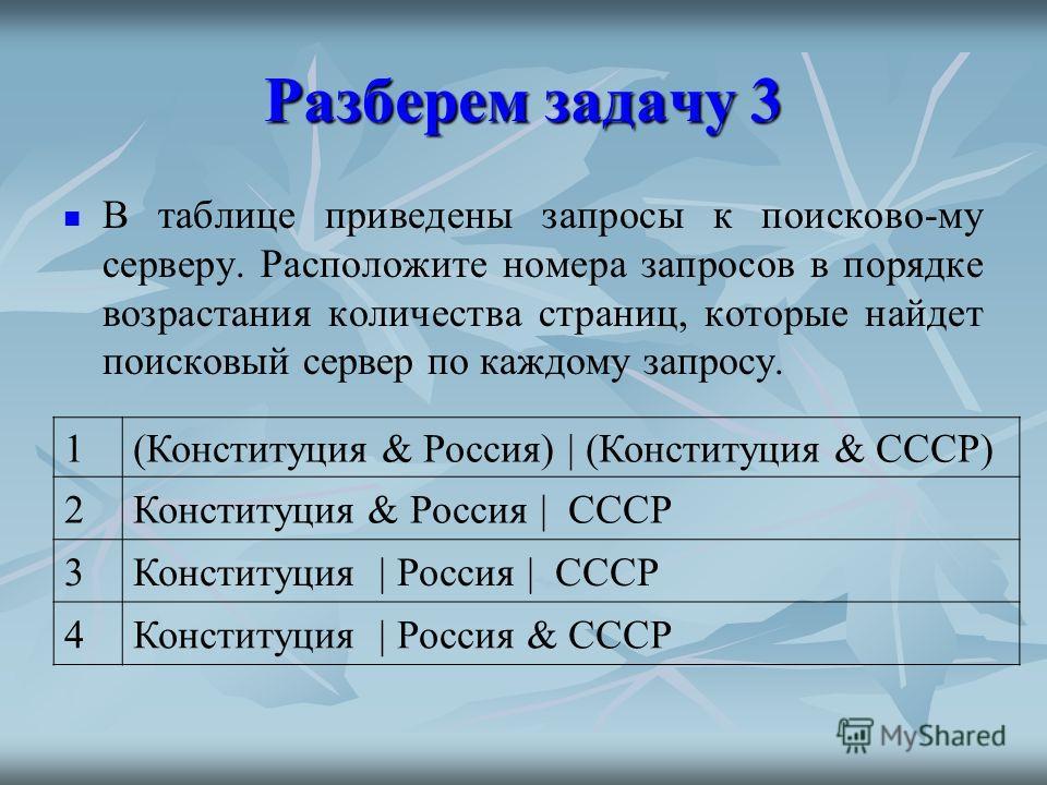 Разберем задачу 3 В таблице приведены запросы к поисково-му серверу. Расположите номера запросов в порядке возрастания количества страниц, которые найдет поисковый сервер по каждому запросу. 1(Конституция & Россия) | (Конституция & СССР) 2Конституция