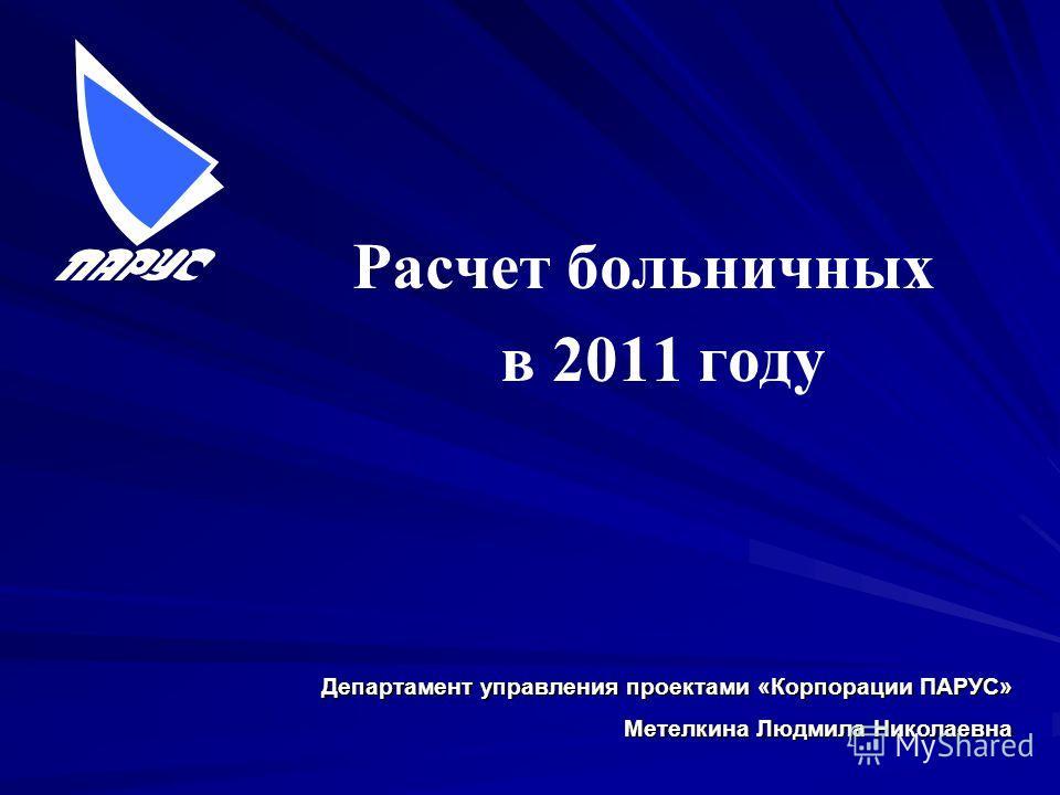 Расчет больничных в 2011 году Департамент управления проектами «Корпорации ПАРУС» Метелкина Людмила Николаевна