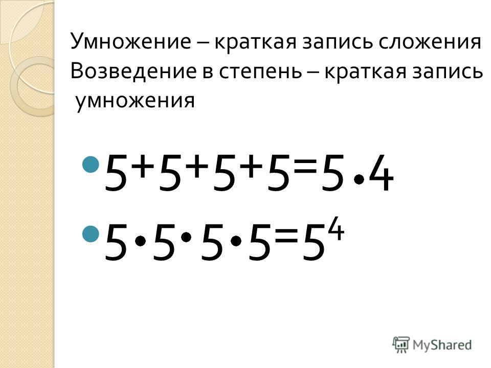 5+5+5+5=5 4 5 5 5 5=5 4 Умножение – краткая запись сложения Возведение в степень – краткая запись умножения