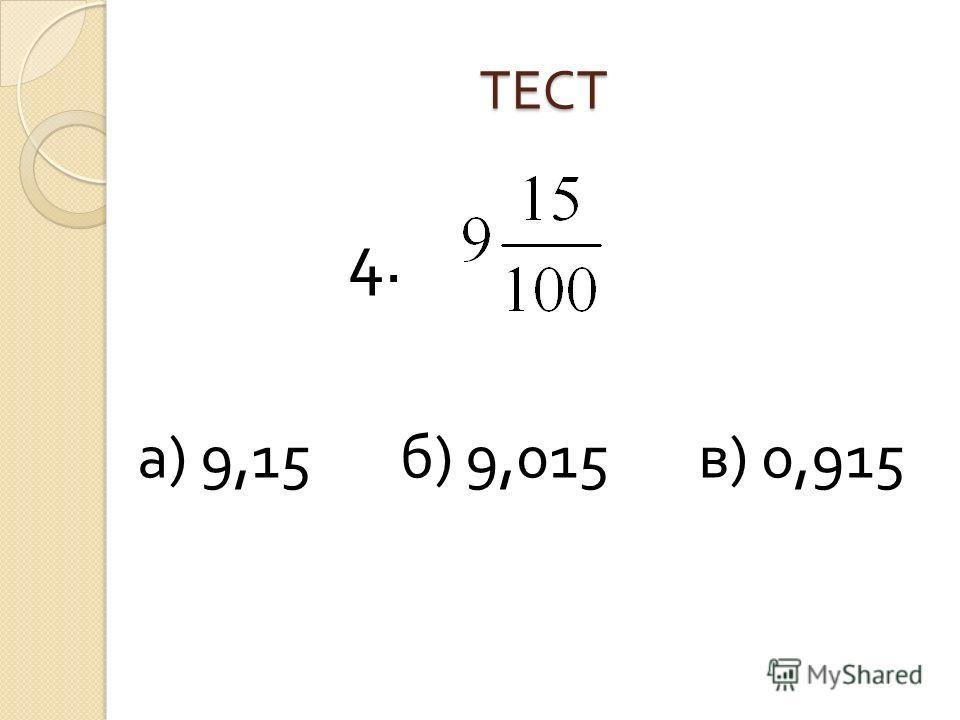 ТЕСТ а ) 9,15 б ) 9,015 в ) 0,915 4.