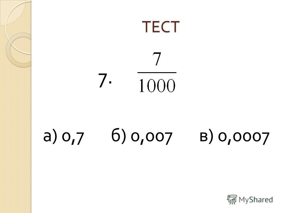 ТЕСТ а ) 0,7 б ) 0,007 в ) 0,0007 7.