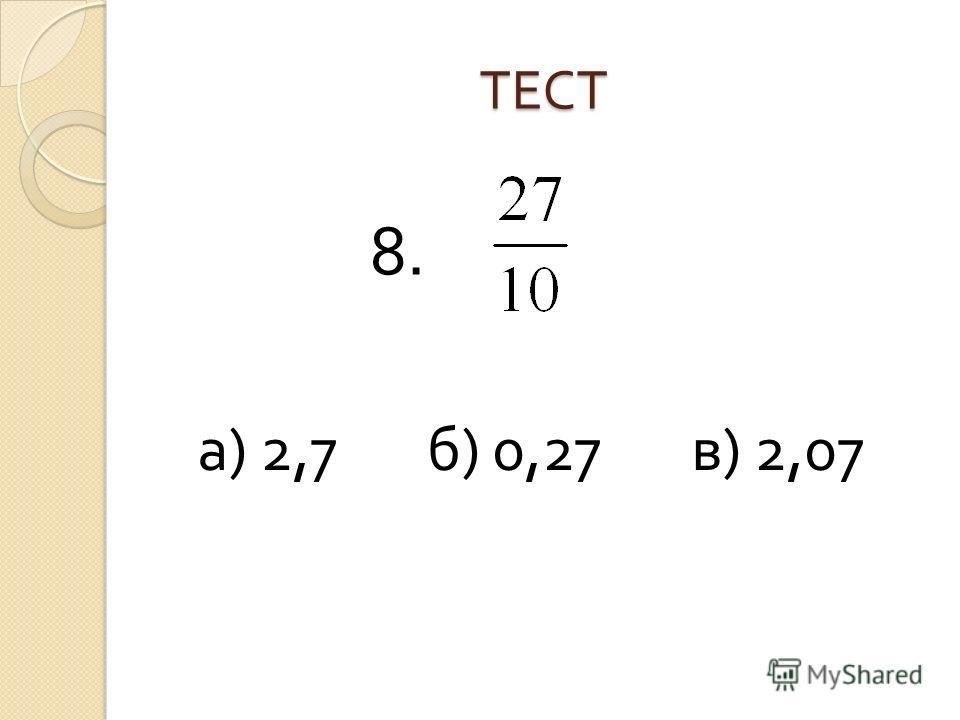 ТЕСТ а ) 2,7 б ) 0,27 в ) 2,07 8.
