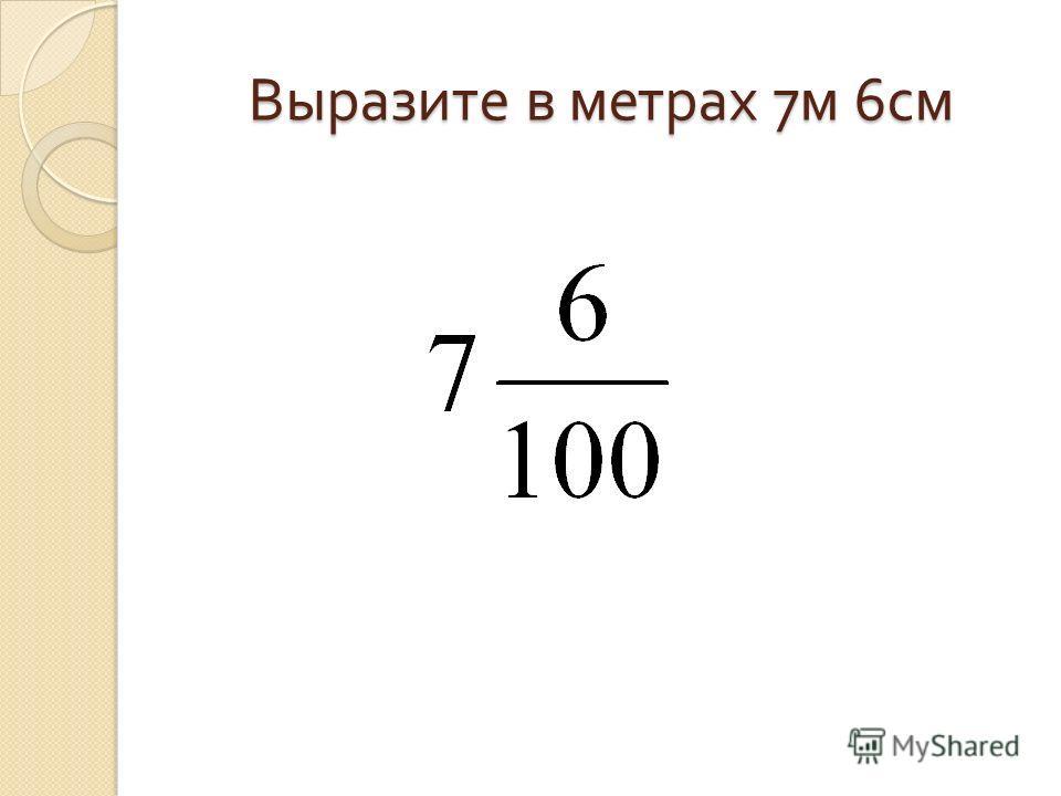 Выразите в метрах 7 м 6 см