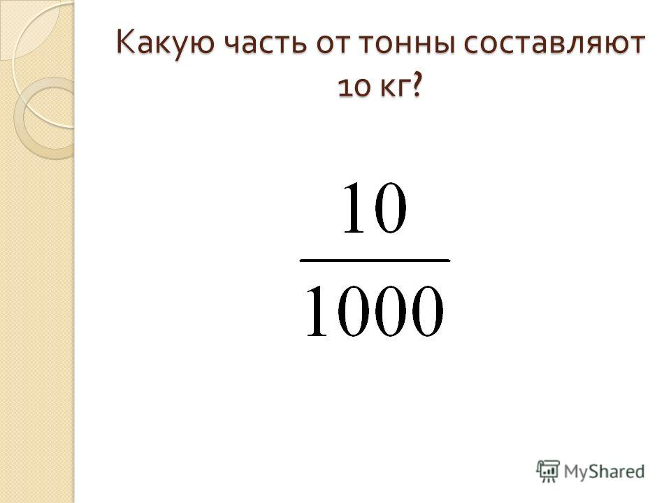 Какую часть от тонны составляют 10 кг ?