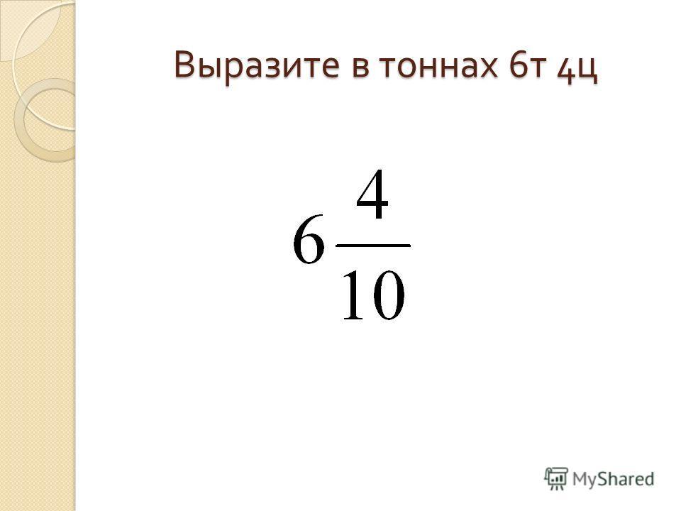 Выразите в тоннах 6 т 4 ц