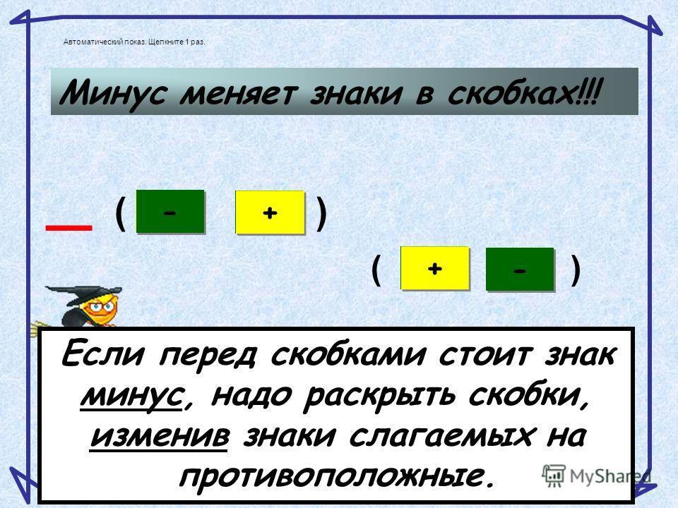 + 1 = x –1 – + – – x( ) -(х+1)=-х-1 Если перед скобками стоит знак минус, надо раскрыть скобки, изменив знаки слагаемых на противоположные. 2. Перед скобками знак минус Автоматический показ. Щелкните 1 раз.