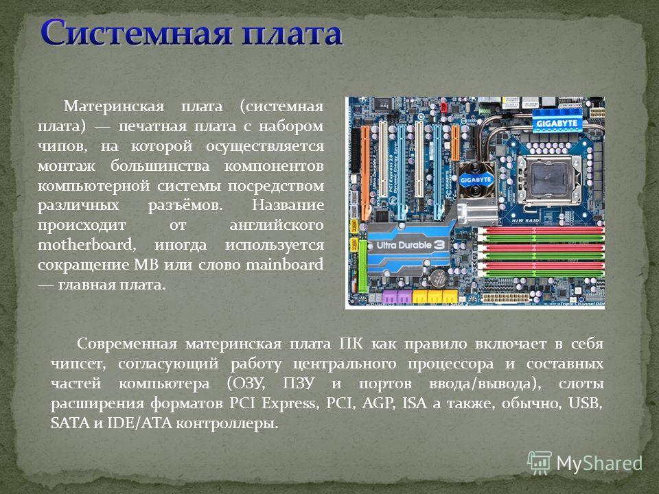 Материнская плата (системная плата) печатная плата с набором чипов, на которой осуществляется монтаж большинства компонентов компьютерной системы посредством различных разъёмов. Название происходит от английского motherboard, иногда используется сокр