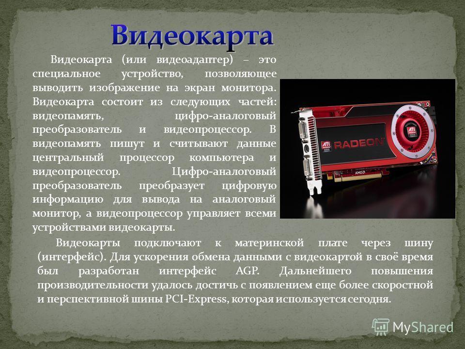 Видеокарта (или видеоадаптер) – это специальное устройство, позволяющее выводить изображение на экран монитора. Видеокарта состоит из следующих частей: видеопамять, цифро-аналоговый преобразователь и видеопроцессор. В видеопамять пишут и считывают да