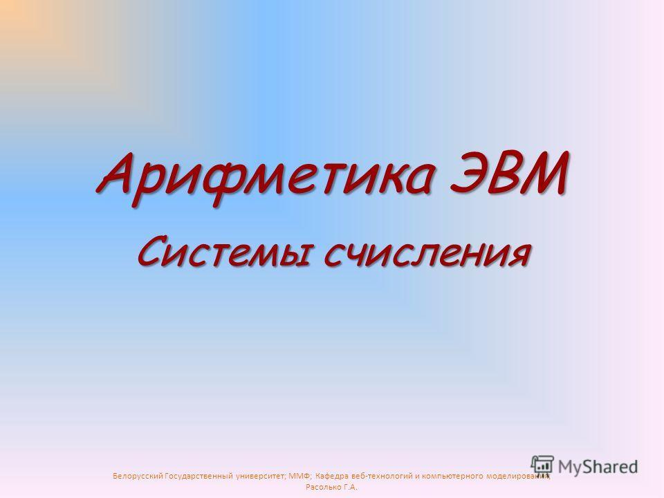 Белорусский Государственный университет; ММФ; Кафедра веб-технологий и компьютерного моделирования; Расолько Г.А. Арифметика ЭВМ Системы счисления