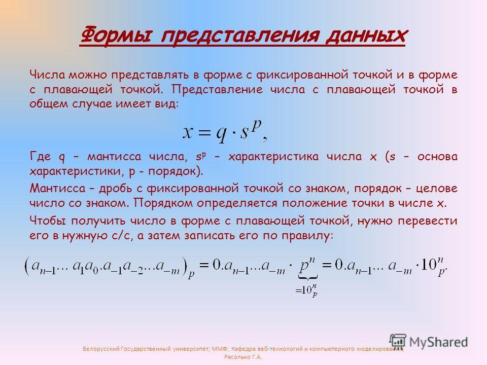 Белорусский Государственный университет; ММФ; Кафедра веб-технологий и компьютерного моделирования; Расолько Г.А. Числа можно представлять в форме с фиксированной точкой и в форме с плавающей точкой. Представление числа с плавающей точкой в общем слу