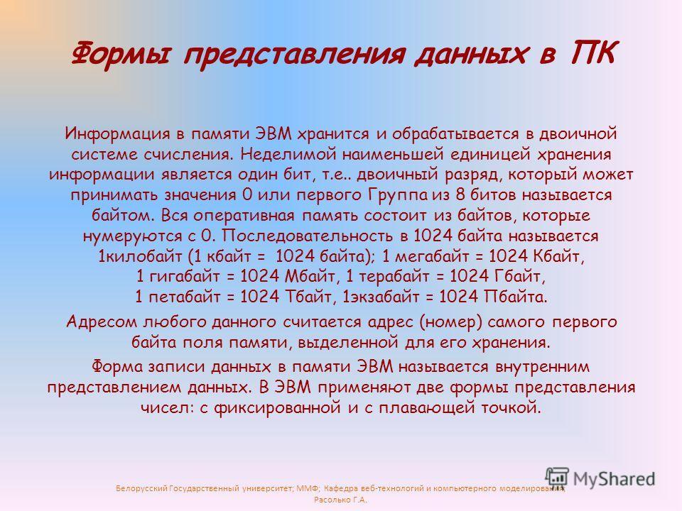 Белорусский Государственный университет; ММФ; Кафедра веб-технологий и компьютерного моделирования; Расолько Г.А. Формы представления данных в ПК Информация в памяти ЭВМ хранится и обрабатывается в двоичной системе счисления. Неделимой наименьшей еди