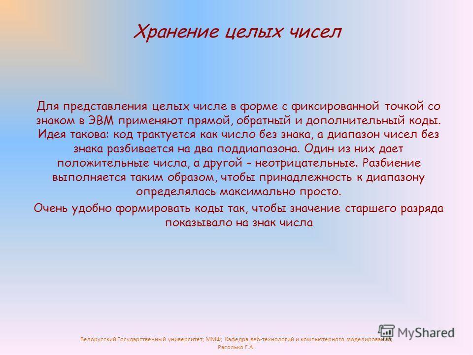 Белорусский Государственный университет; ММФ; Кафедра веб-технологий и компьютерного моделирования; Расолько Г.А. Хранение целых чисел Для представления целых числе в форме с фиксированной точкой со знаком в ЭВМ применяют прямой, обратный и дополните
