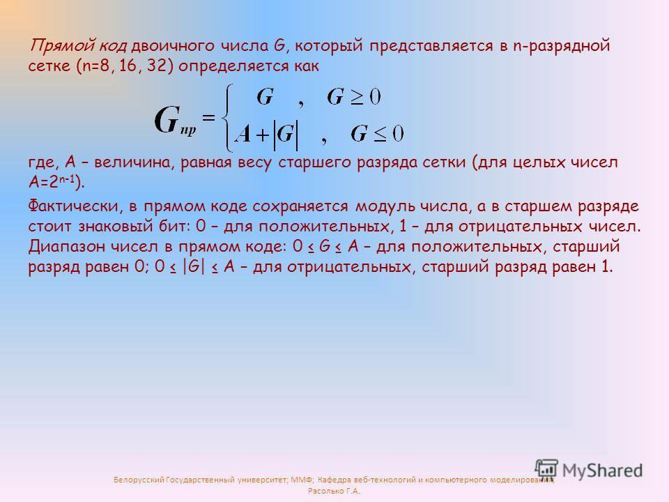Белорусский Государственный университет; ММФ; Кафедра веб-технологий и компьютерного моделирования; Расолько Г.А. Прямой код двоичного числа G, который представляется в n-разрядной сетке (n=8, 16, 32) определяется как где, А – величина, равная весу с