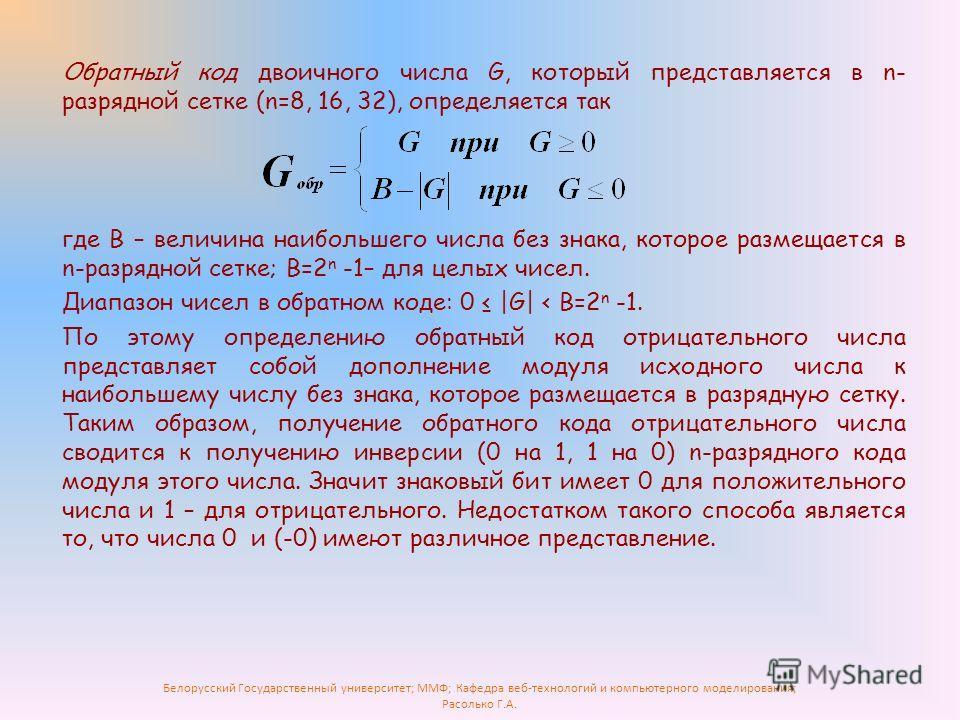Белорусский Государственный университет; ММФ; Кафедра веб-технологий и компьютерного моделирования; Расолько Г.А. Обратный код двоичного числа G, который представляется в n- разрядной сетке (n=8, 16, 32), определяется так где B – величина наибольшего