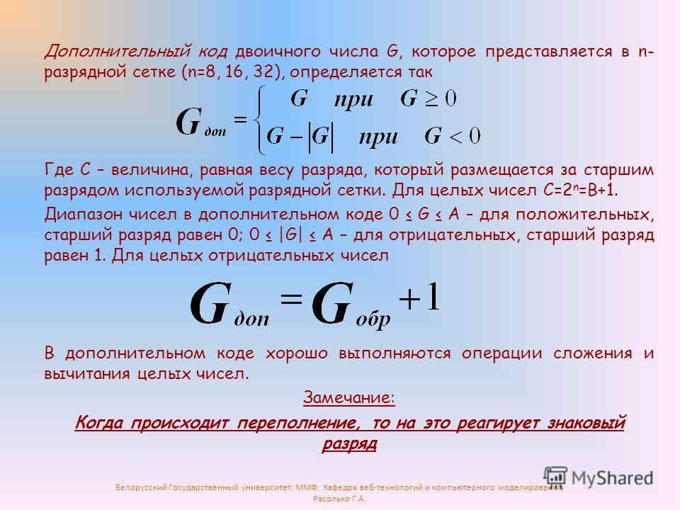 Белорусский Государственный университет; ММФ; Кафедра веб-технологий и компьютерного моделирования; Расолько Г.А. Дополнительный код двоичного числа G, которое представляется в n- разрядной сетке (n=8, 16, 32), определяется так Где С – величина, равн