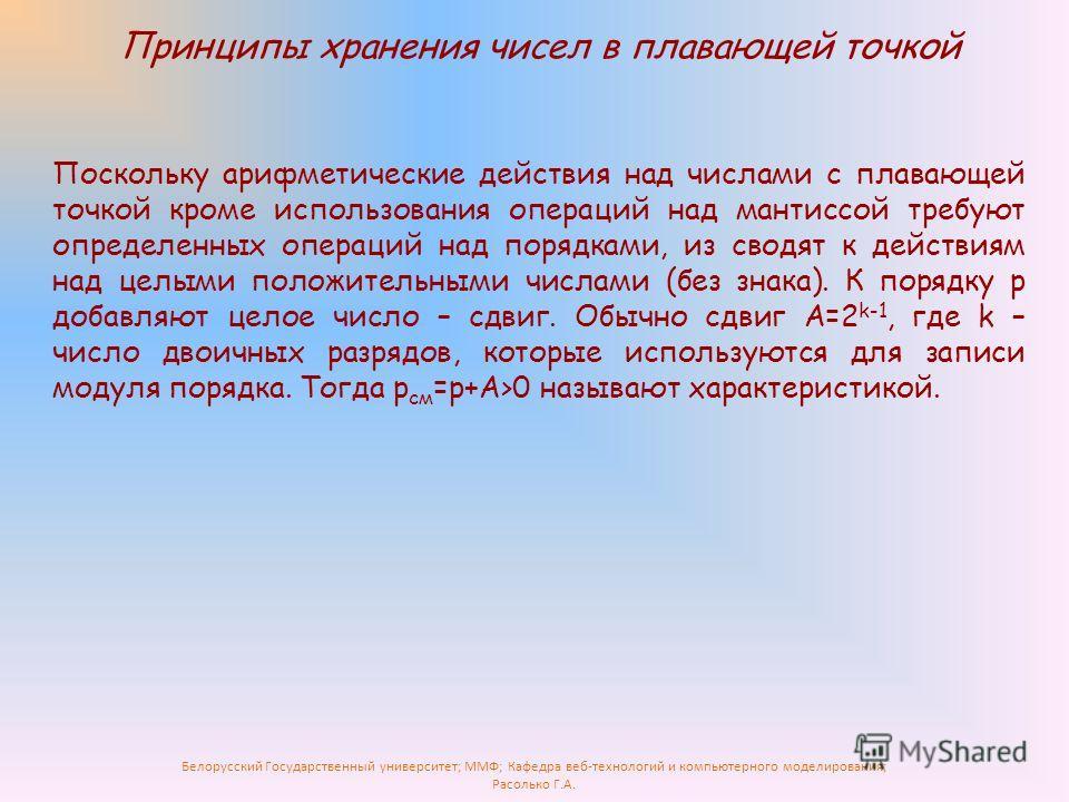 Белорусский Государственный университет; ММФ; Кафедра веб-технологий и компьютерного моделирования; Расолько Г.А. Принципы хранения чисел в плавающей точкой Поскольку арифметические действия над числами с плавающей точкой кроме использования операций