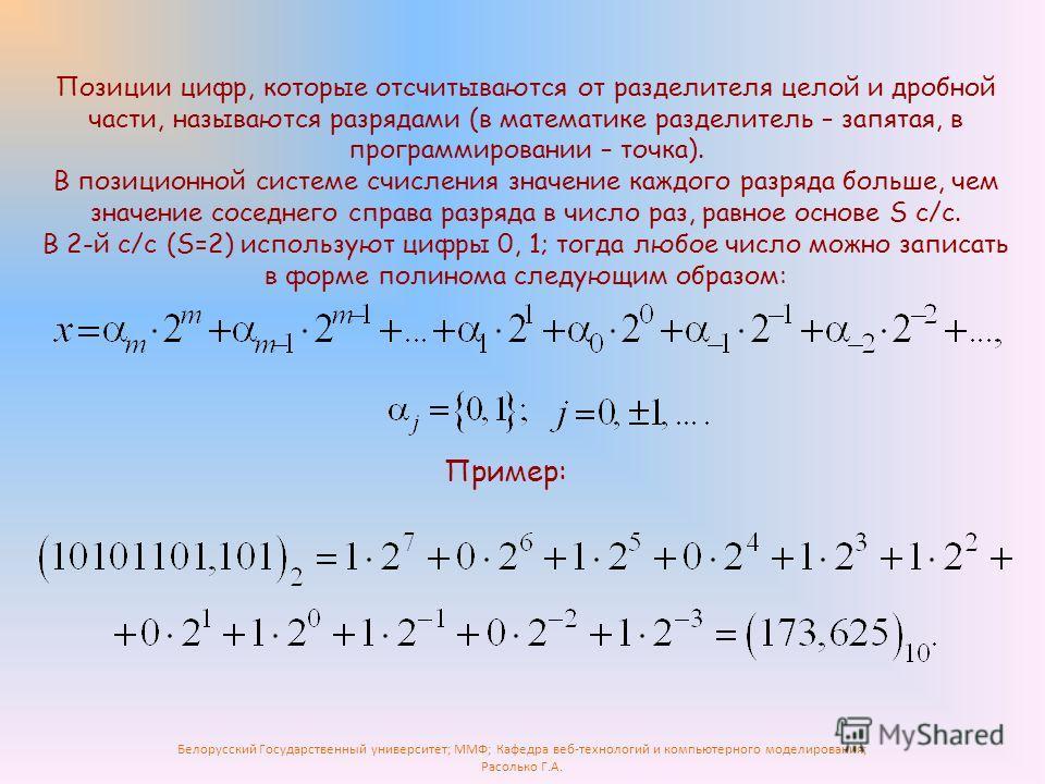 Белорусский Государственный университет; ММФ; Кафедра веб-технологий и компьютерного моделирования; Расолько Г.А. Позиции цифр, которые отсчитываются от разделителя целой и дробной части, называются разрядами (в математике разделитель – запятая, в пр