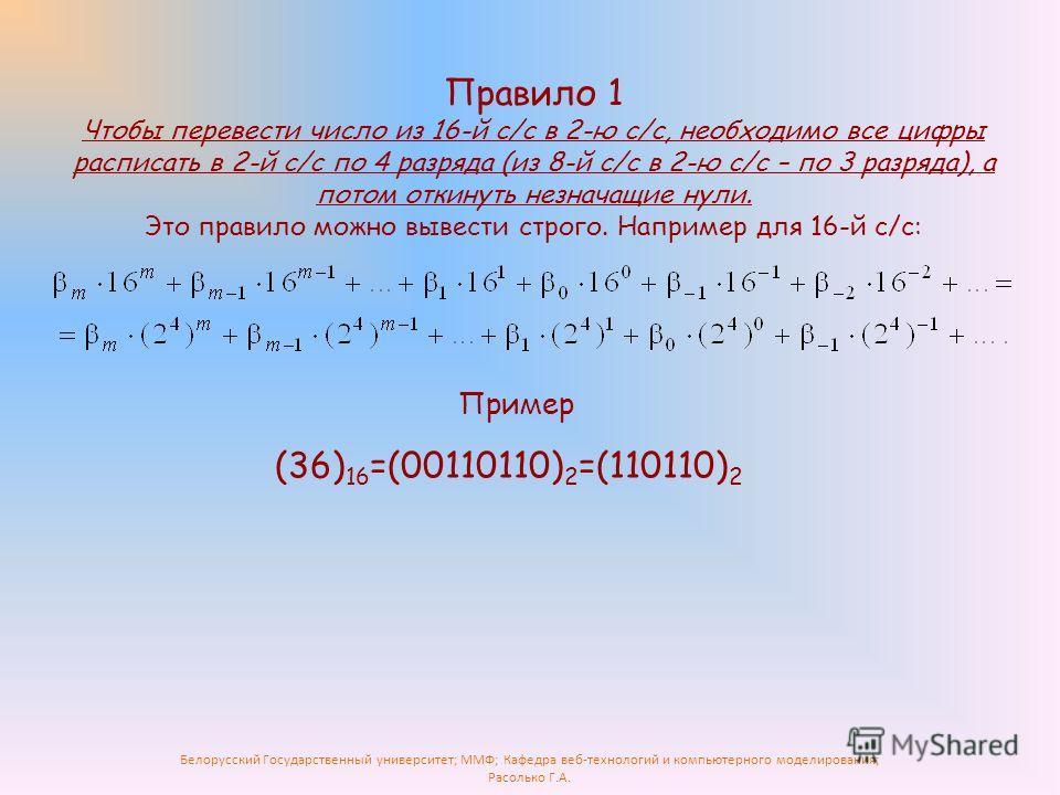 Белорусский Государственный университет; ММФ; Кафедра веб-технологий и компьютерного моделирования; Расолько Г.А. Правило 1 Чтобы перевести число из 16-й с/с в 2-ю с/с, необходимо все цифры расписать в 2-й с/с по 4 разряда (из 8-й с/с в 2-ю с/с – по