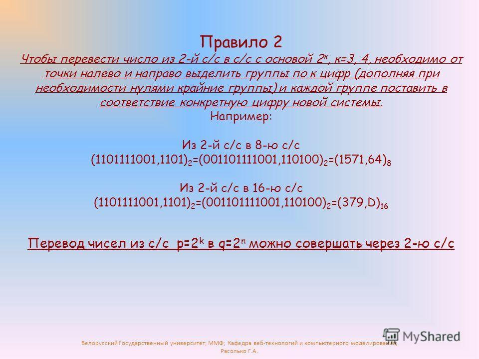 Белорусский Государственный университет; ММФ; Кафедра веб-технологий и компьютерного моделирования; Расолько Г.А. Правило 2 Чтобы перевести число из 2-й с/с в с/с с основой 2 к, к=3, 4, необходимо от точки налево и направо выделить группы по к цифр (