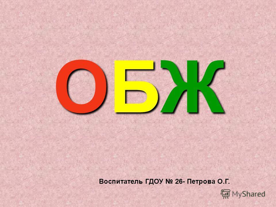 ОБЖОБЖОБЖОБЖ Воспитатель ГДОУ 26- Петрова О.Г.