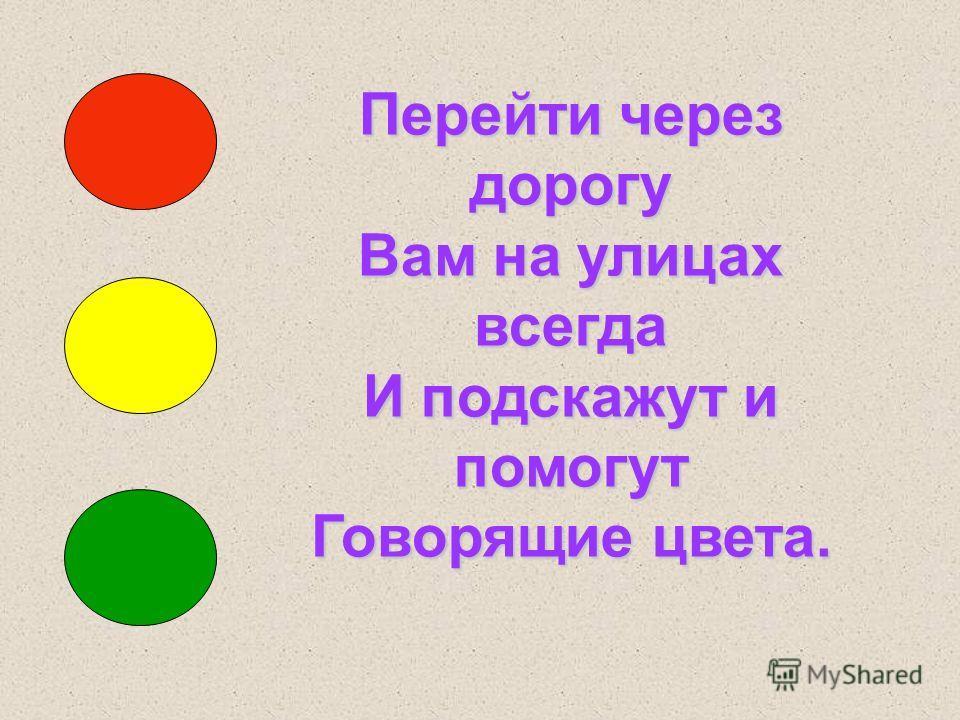 Перейти через дорогу Вам на улицах всегда И подскажут и помогут Говорящие цвета.