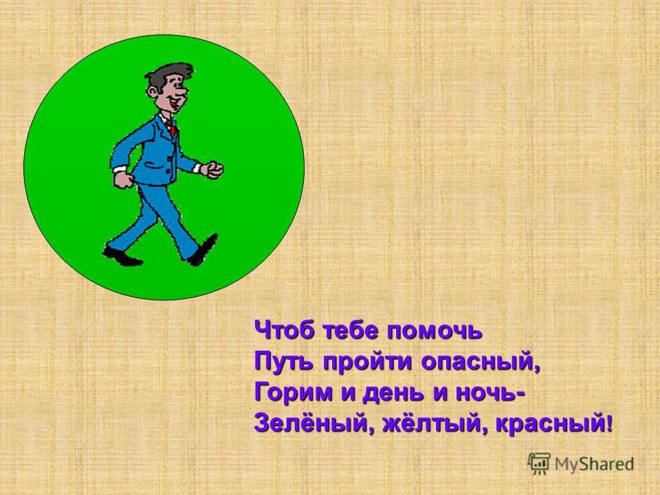 Чтоб тебе помочь Путь пройти опасный, Горим и день и ночь- Зелёный, жёлтый, красный !
