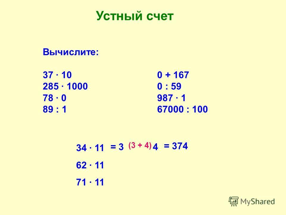 Устный счет Вычислите: 37 · 100 + 167 285 · 10000 : 59 78 · 0987 · 1 89 : 167000 : 100 34 · 11 62 · 11 71 · 11 = 3 4 (3 + 4) = 374