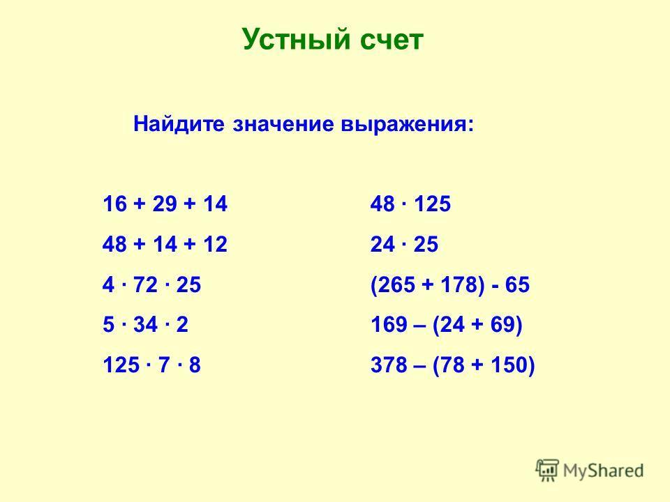 Найдите значение выражения: 16 + 29 + 1448 · 125 48 + 14 + 1224 · 25 4 · 72 · 25(265 + 178) - 65 5 · 34 · 2169 – (24 + 69) 125 · 7 · 8378 – (78 + 150) Устный счет