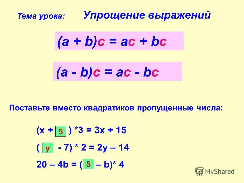 Тема урока: Упрощение выражений (а + b)с = ас + bс (а - b)с = ас - bс Поставьте вместо квадратиков пропущенные числа: (х + ) *3 = 3х + 15 ( - 7) * 2 = 2у – 14 20 – 4b = ( – b)* 4 5 у 5