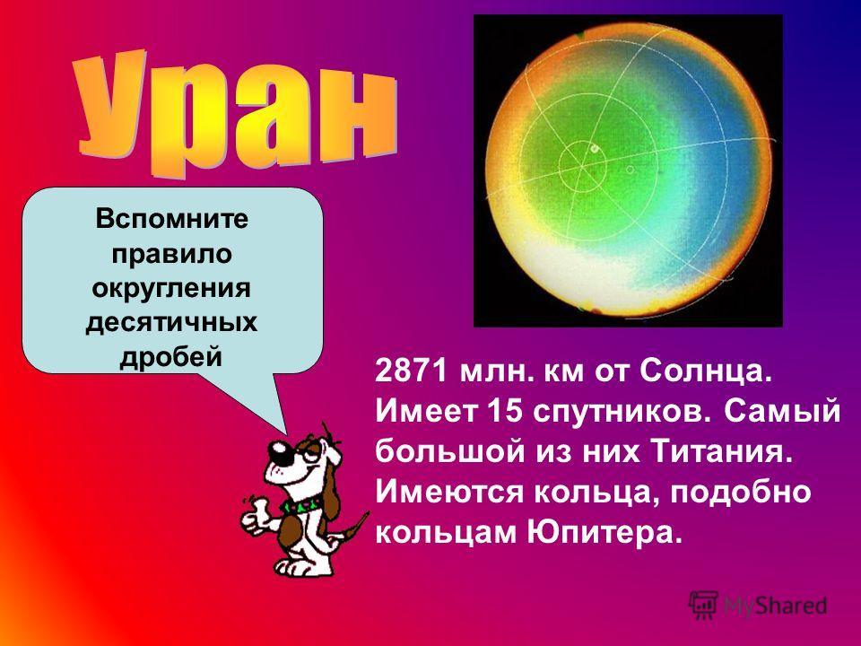 2871 млн. км от Солнца. Имеет 15 спутников. Самый большой из них Титания. Имеются кольца, подобно кольцам Юпитера. Вспомните правило округления десятичных дробей