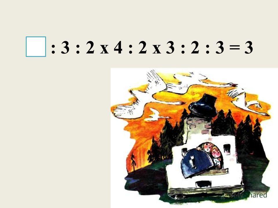 18 : 3 : 2 х 4 : 2 х 3 : 2 : 3 = 3
