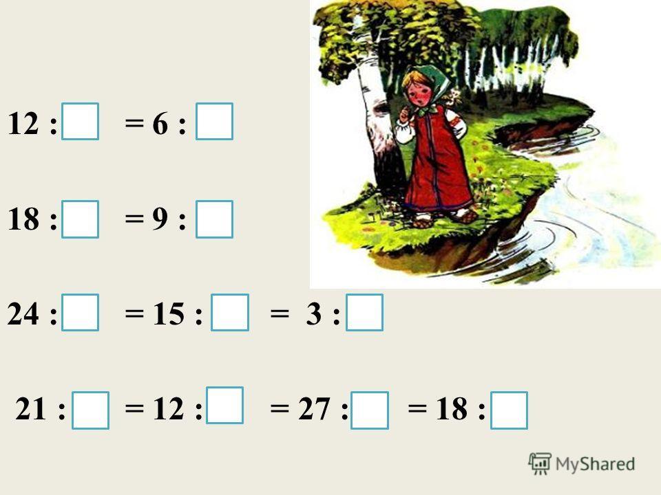 12 : 4 = 6 : 2 18 : 6 = 9 : 3 24 : 8 = 15 : 5 = 3 : 1 21 : 7 = 12 : 4 = 27 : 9 = 18 : 6