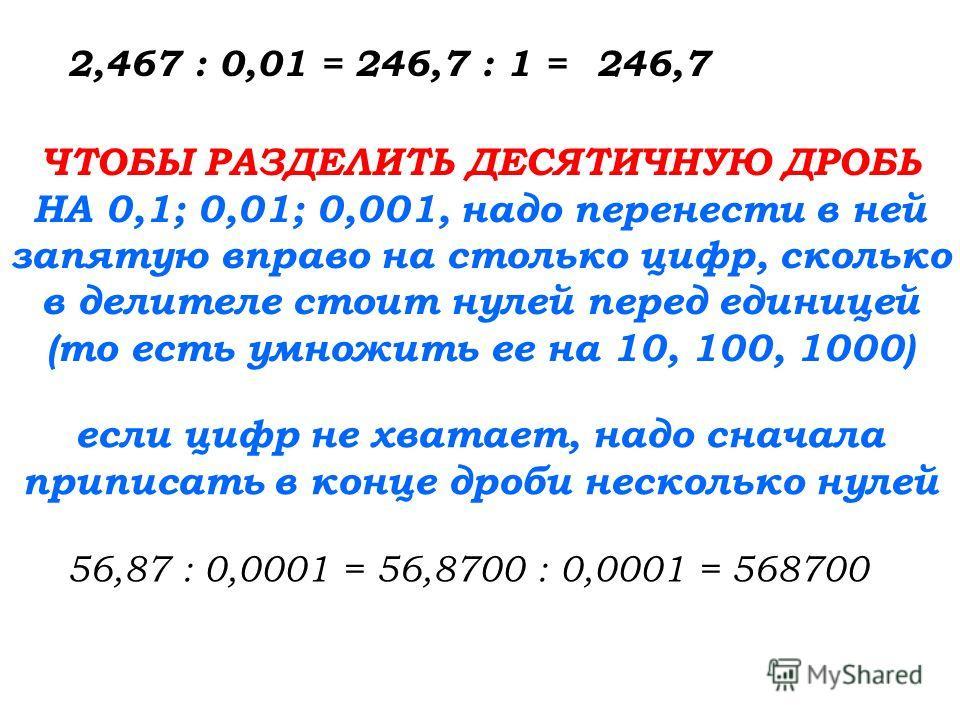 2,467 : 0,01 =246,7 : 1 =246,7 ЧТОБЫ РАЗДЕЛИТЬ ДЕСЯТИЧНУЮ ДРОБЬ НА 0,1; 0,01; 0,001, надо перенести в ней запятую вправо на столько цифр, сколько в делителе стоит нулей перед единицей (то есть умножить ее на 10, 100, 1000) 56,87 : 0,0001 = 56,8700 :