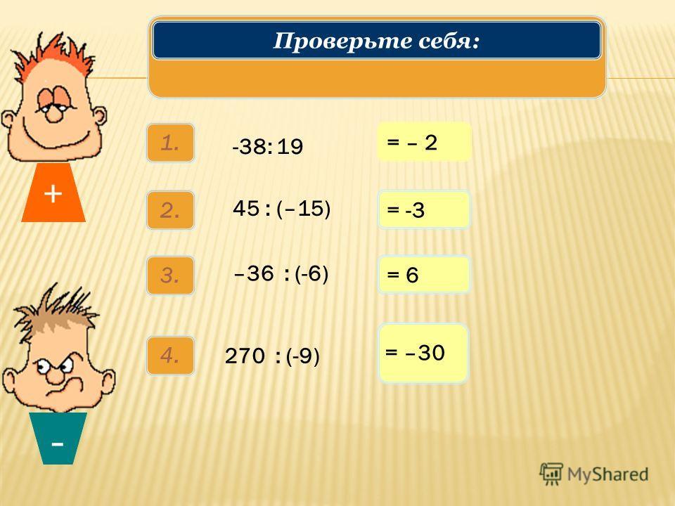 1. -38: 19 2.2. 45 : (–15) 3. –36 : (-6) 4. 270 : (-9) = – 2 = -3 = 6 = –30 + - Решаем примеры: 1150(1ст) Проверьте себя: