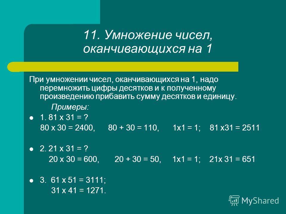 11. Умножение чисел, оканчивающихся на 1 При умножении чисел, оканчивающихся на 1, надо перемножить цифры десятков и к полученному произведению прибавить сумму десятков и единицу. Примеры: 1. 81 х 31 = ? 80 x 30 = 2400, 80 + 30 = 110, 1x1 = 1; 81 х31