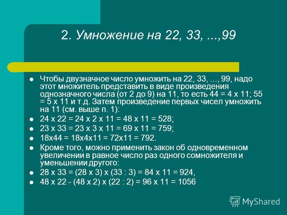 2. Умножение на 22, 33,...,99 Чтобы двузначное число умножить на 22, 33,..., 99, надо этот множитель представить в виде произведения однозначного числа (от 2 до 9) на 11, то есть 44 = 4 х 11; 55 = 5 х 11 и т.д. Затем произведение первых чисел умножит