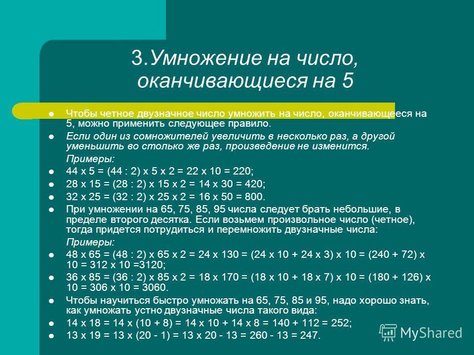 3.Умножение на число, оканчивающиеся на 5 Чтобы четное двузначное число умножить на число, оканчивающееся на 5, можно применить следующее правило. Если один из сомножителей увеличить в несколько раз, а другой уменьшить во столько же раз, произведение