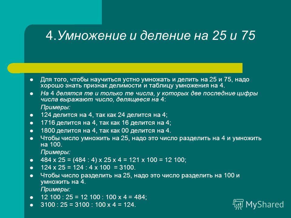 4.Умножение и деление на 25 и 75 Для того, чтобы научиться устно умножать и делить на 25 и 75, надо хорошо знать признак делимости и таблицу умножения на 4. На 4 делятся те и только те числа, у которых две последние цифры числа выражают число, деляще