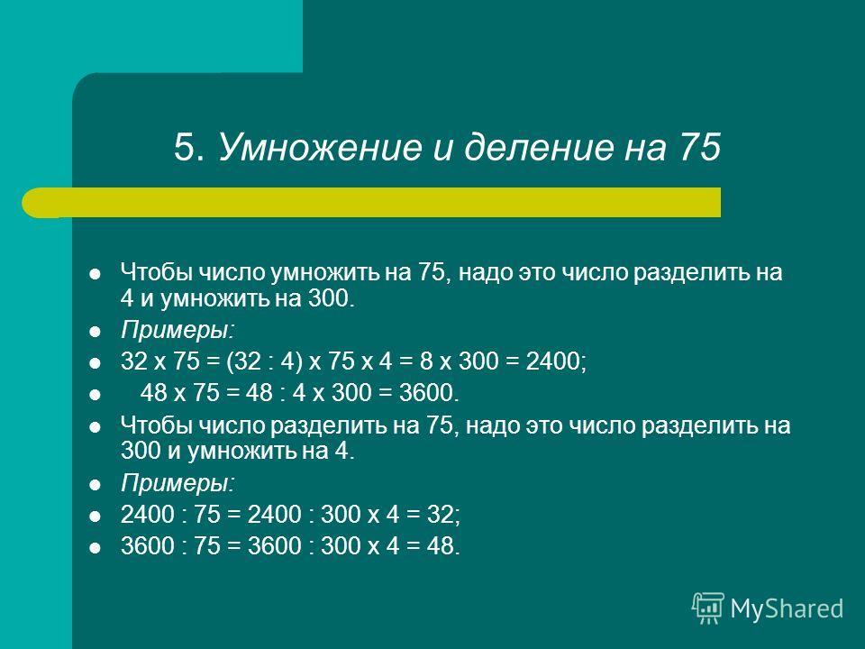 5. Умножение и деление на 75 Чтобы число умножить на 75, надо это число разделить на 4 и умножить на 300. Примеры: 32 х 75 = (32 : 4) х 75 х 4 = 8 х 300 = 2400; 48 х 75 = 48 : 4 х 300 = 3600. Чтобы число разделить на 75, надо это число разделить на 3