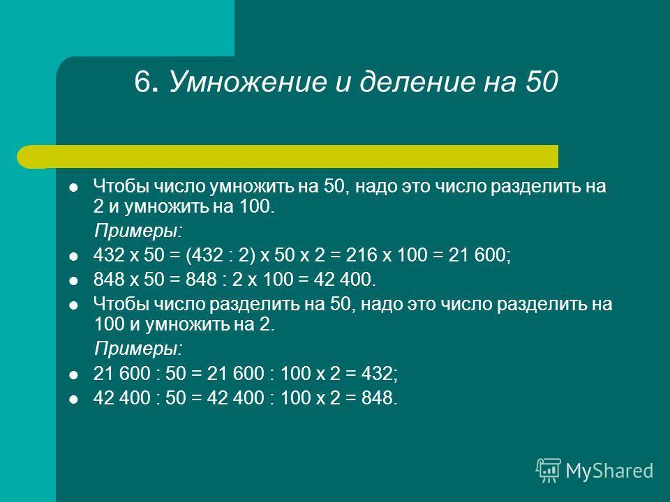 6. Умножение и деление на 50 Чтобы число умножить на 50, надо это число разделить на 2 и умножить на 100. Примеры: 432 х 50 = (432 : 2) х 50 х 2 = 216 х 100 = 21 600; 848 х 50 = 848 : 2 х 100 = 42 400. Чтобы число разделить на 50, надо это число разд