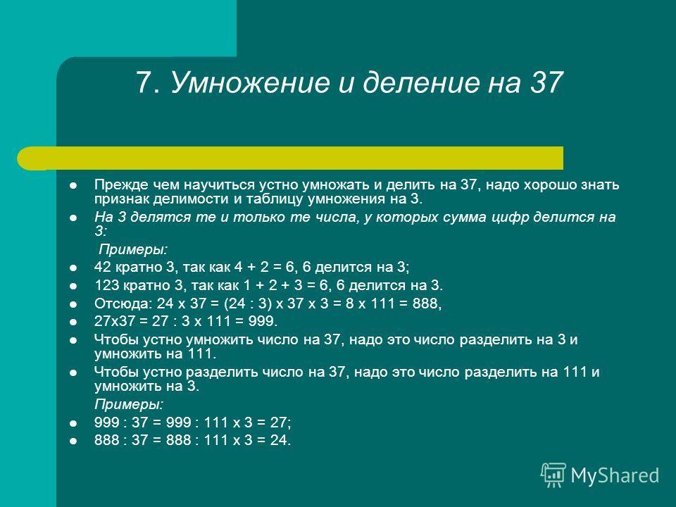 7. Умножение и деление на 37 Прежде чем научиться устно умножать и делить на 37, надо хорошо знать признак делимости и таблицу умножения на 3. На 3 делятся те и только те числа, у которых сумма цифр делится на 3: Примеры: 42 кратно 3, так как 4 + 2 =